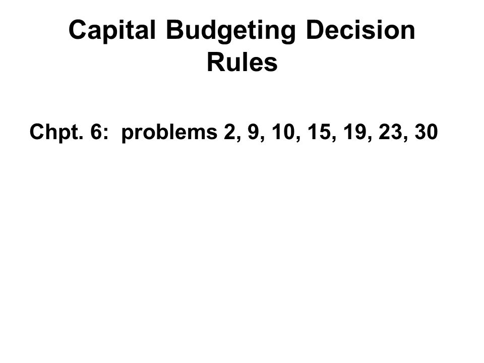 Capital Budgeting Decision Rules Chpt. 6: problems 2, 9, 10, 15, 19, 23, 30