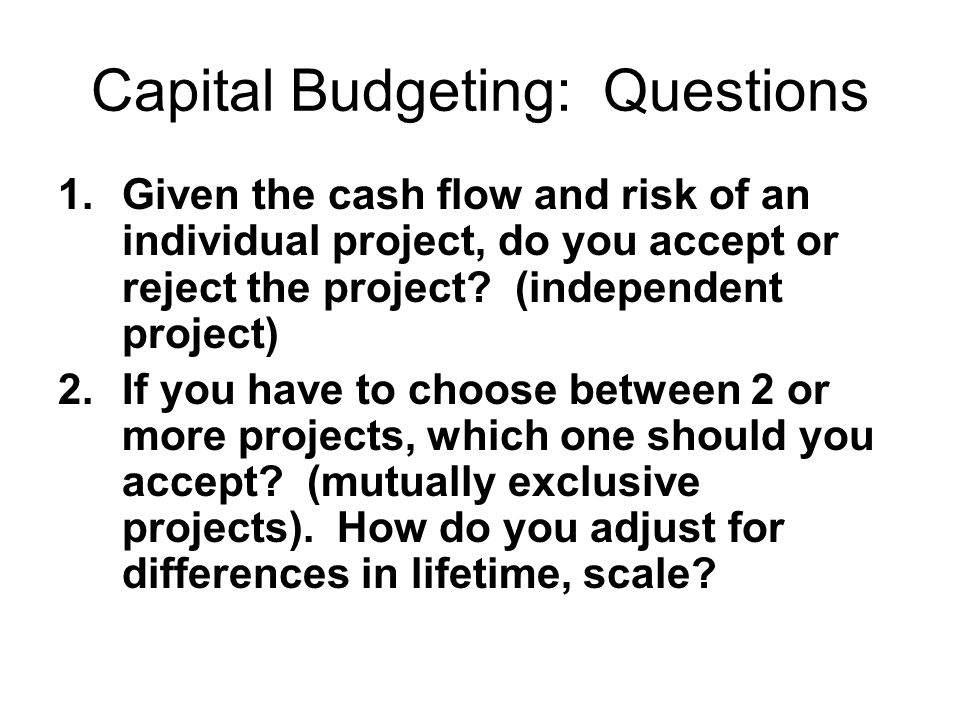 Capital Budgeting: Questions 1.Given the cash flow and risk of an individual project, do you accept or reject the project.