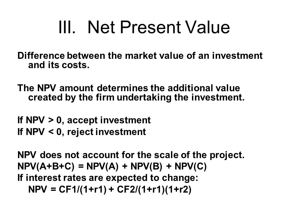 III. Net Present Value Difference between the market value of an investment and its costs. The NPV amount determines the additional value created by t