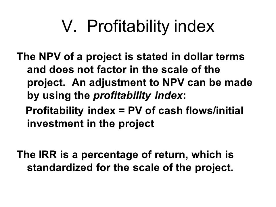 V. Profitability index The NPV of a project is stated in dollar terms and does not factor in the scale of the project. An adjustment to NPV can be mad