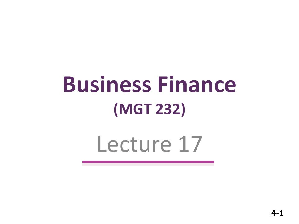 4-1 Business Finance (MGT 232) Lecture 17