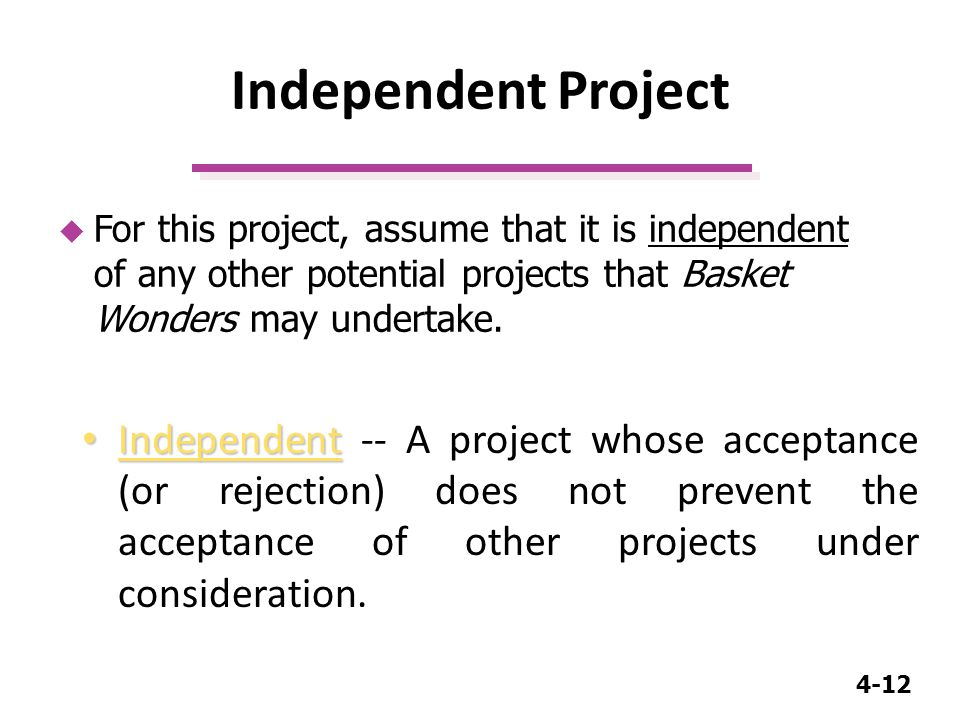 4-12 Independent Project Independent Independent -- A project whose acceptance (or rejection) does not prevent the acceptance of other projects under consideration.