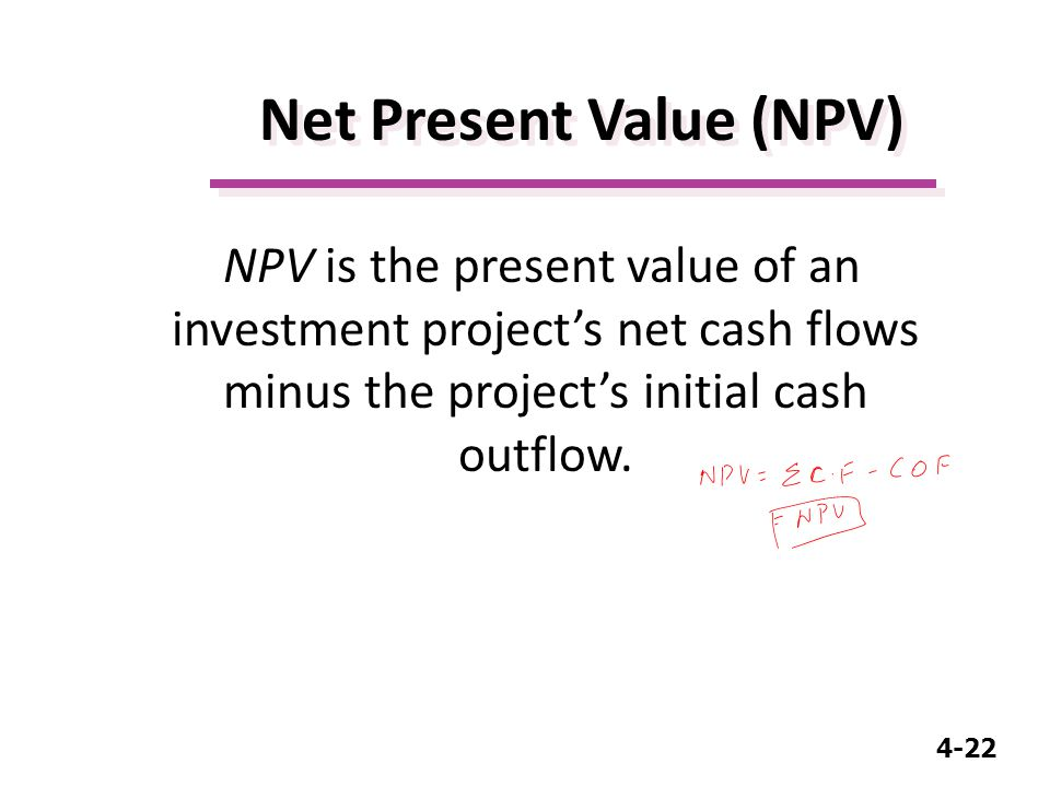 4-22 Net Present Value (NPV) NPV is the present value of an investment project's net cash flows minus the project's initial cash outflow.