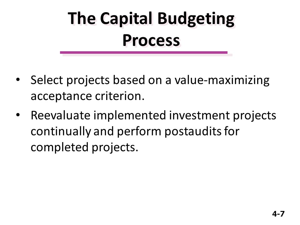 4-7 The Capital Budgeting Process Select projects based on a value-maximizing acceptance criterion.