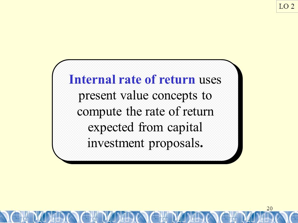 20 LO 2 Internal rate of return uses present value concepts to compute the rate of return expected from capital investment proposals.