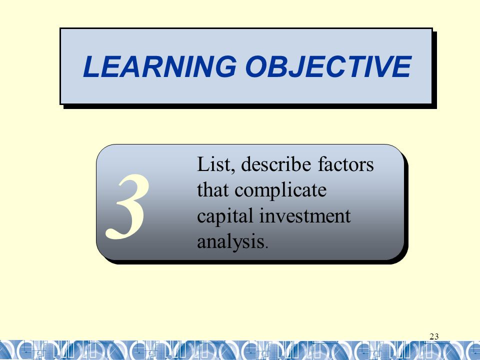 23 LEARNING OBJECTIVE 3 List, describe factors that complicate capital investment analysis.