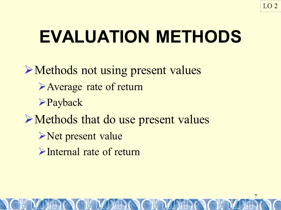 7 EVALUATION METHODS  Methods not using present values  Average rate of return  Payback  Methods that do use present values  Net present value  Internal rate of return LO 2