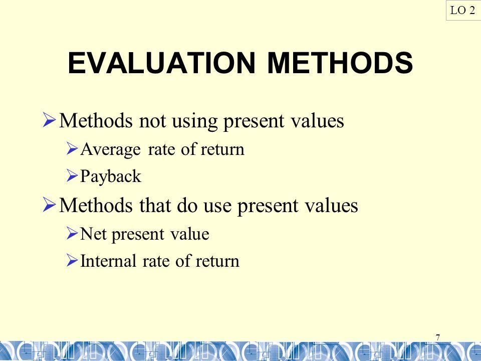 7 EVALUATION METHODS  Methods not using present values  Average rate of return  Payback  Methods that do use present values  Net present value  Internal rate of return LO 2