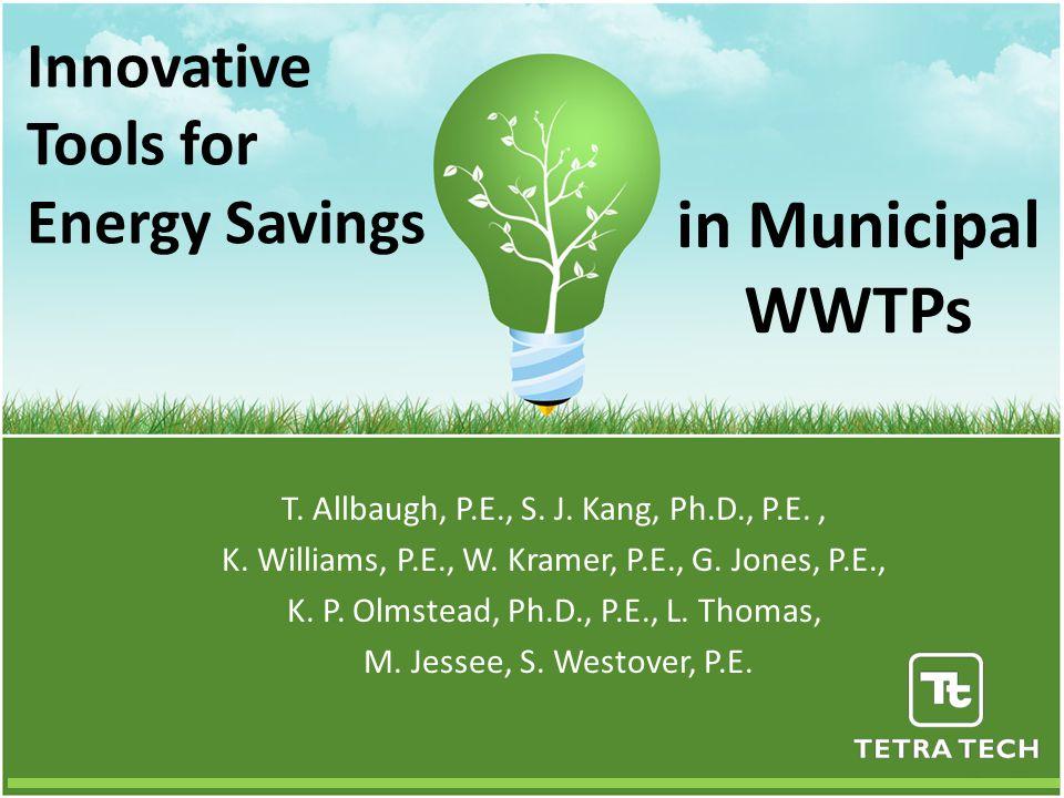 Innovative Tools for Energy Savings T. Allbaugh, P.E., S. J. Kang, Ph.D., P.E., K. Williams, P.E., W. Kramer, P.E., G. Jones, P.E., K. P. Olmstead, Ph
