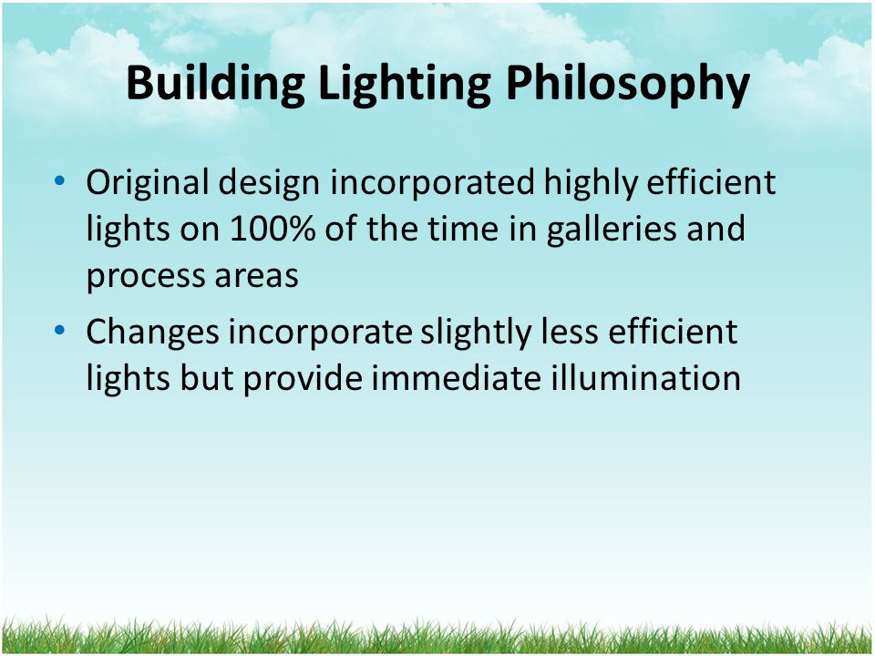 Building Lighting Philosophy Original design incorporated highly efficient lights on 100% of the time in galleries and process areas Changes incorporate slightly less efficient lights but provide immediate illumination