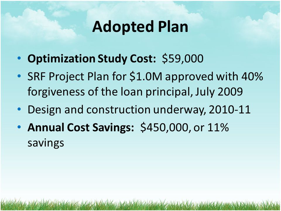 Adopted Plan Optimization Study Cost: $59,000 SRF Project Plan for $1.0M approved with 40% forgiveness of the loan principal, July 2009 Design and construction underway, 2010-11 Annual Cost Savings: $450,000, or 11% savings