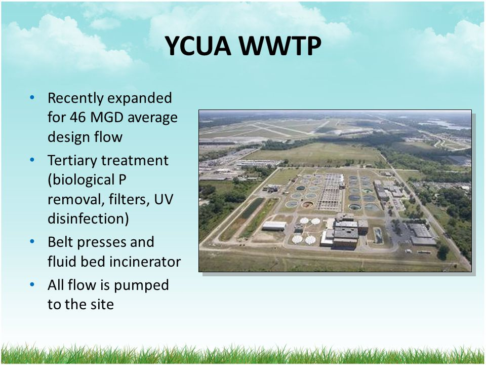 YCUA WWTP Recently expanded for 46 MGD average design flow Tertiary treatment (biological P removal, filters, UV disinfection) Belt presses and fluid bed incinerator All flow is pumped to the site