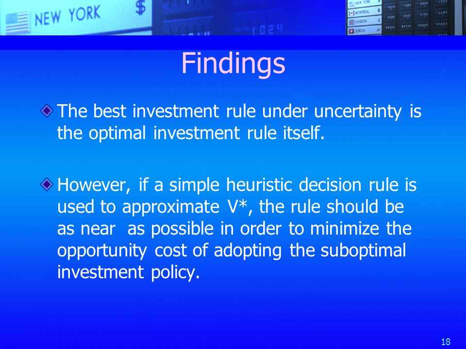 18 Findings The best investment rule under uncertainty is the optimal investment rule itself.