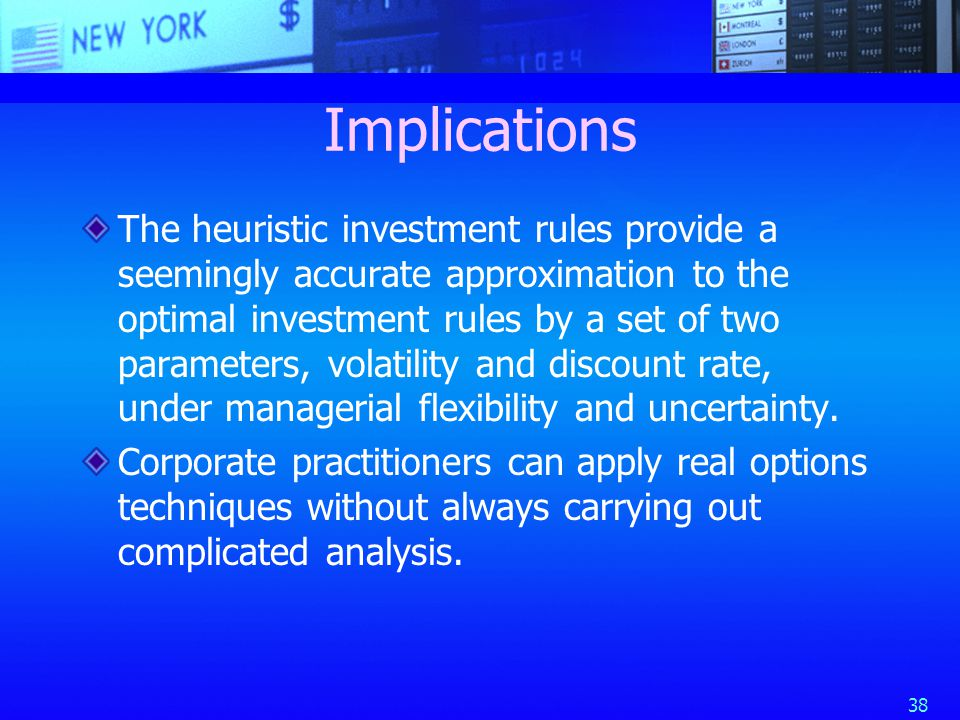 38 Implications The heuristic investment rules provide a seemingly accurate approximation to the optimal investment rules by a set of two parameters, volatility and discount rate, under managerial flexibility and uncertainty.