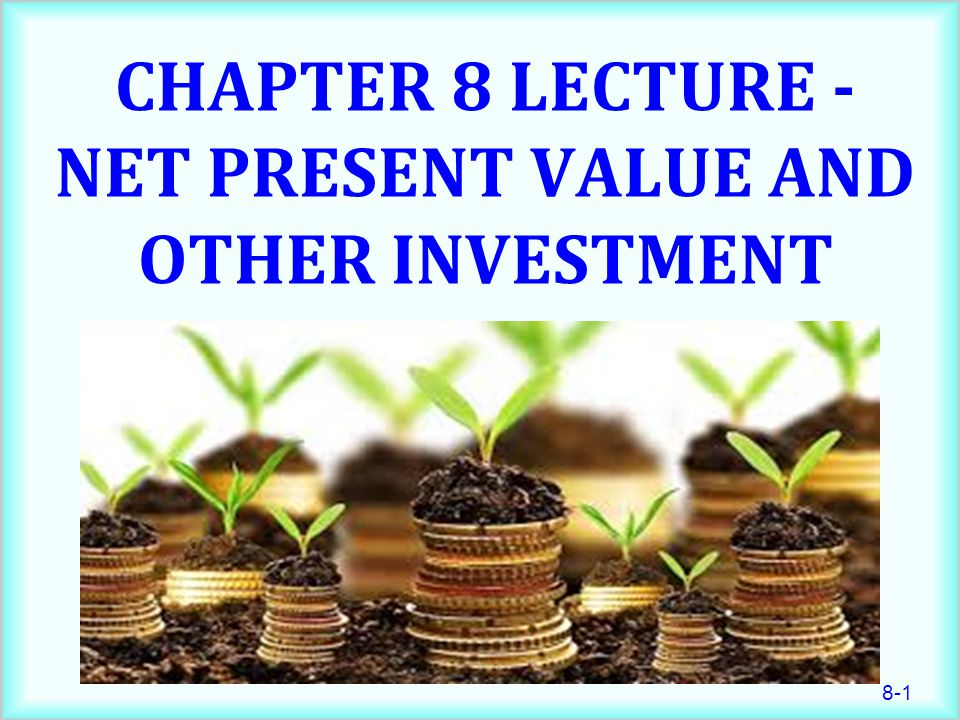 8-1 CHAPTER 8 LECTURE - NET PRESENT VALUE AND OTHER INVESTMENT CRITERIA
