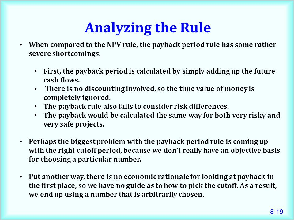 8-19 Analyzing the Rule When compared to the NPV rule, the payback period rule has some rather severe shortcomings.