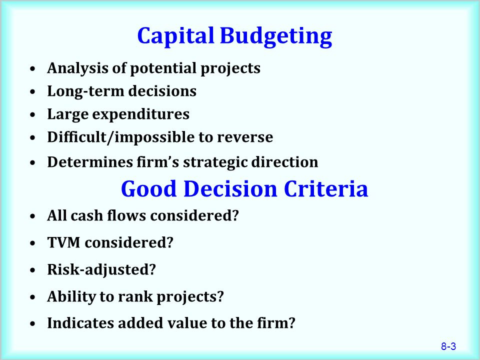 8-3 Capital Budgeting Analysis of potential projects Long-term decisions Large expenditures Difficult/impossible to reverse Determines firm's strategic direction All cash flows considered.