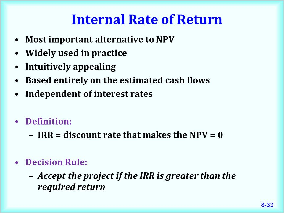 8-33 Internal Rate of Return Most important alternative to NPV Widely used in practice Intuitively appealing Based entirely on the estimated cash flows Independent of interest rates Definition: –IRR = discount rate that makes the NPV = 0 Decision Rule: –Accept the project if the IRR is greater than the required return