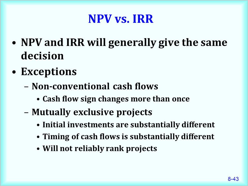 8-43 NPV vs. IRR NPV and IRR will generally give the same decision Exceptions –Non-conventional cash flows Cash flow sign changes more than once –Mutu