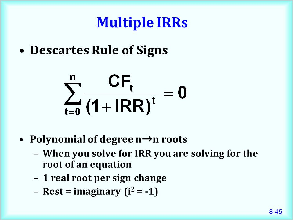 8-45 Multiple IRRs Descartes Rule of Signs Polynomial of degree n → n roots –When you solve for IRR you are solving for the root of an equation –1 real root per sign change –Rest = imaginary (i 2 = -1)