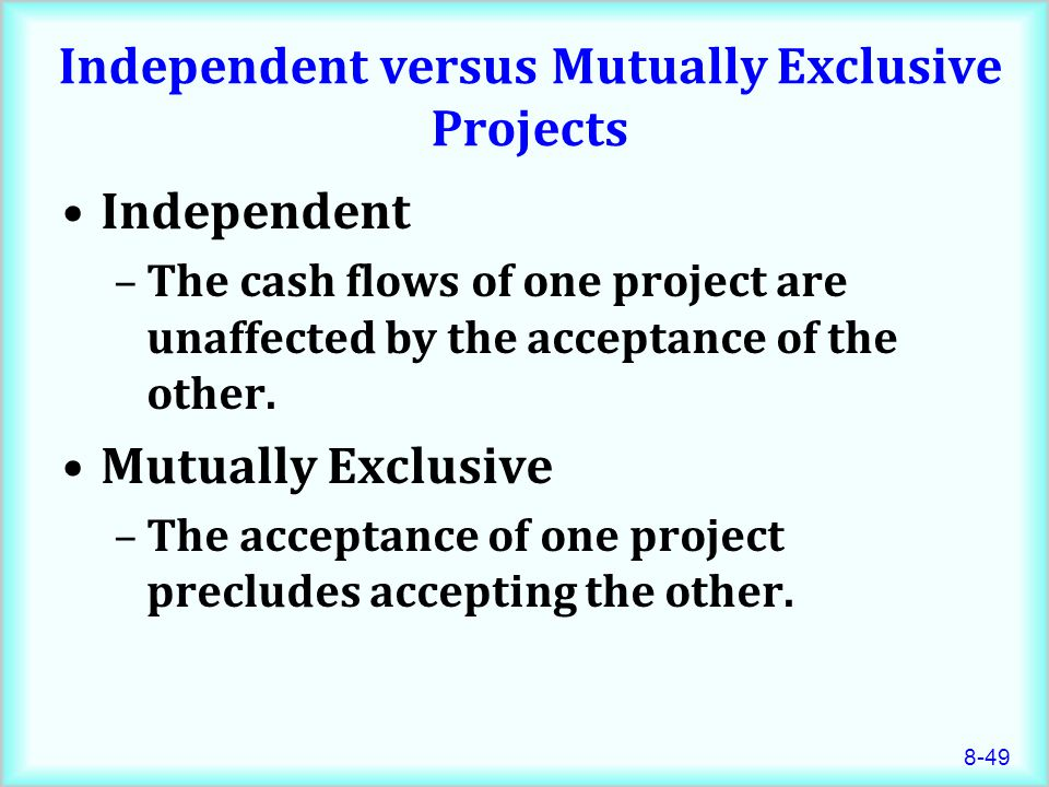 8-49 Independent versus Mutually Exclusive Projects Independent –The cash flows of one project are unaffected by the acceptance of the other.