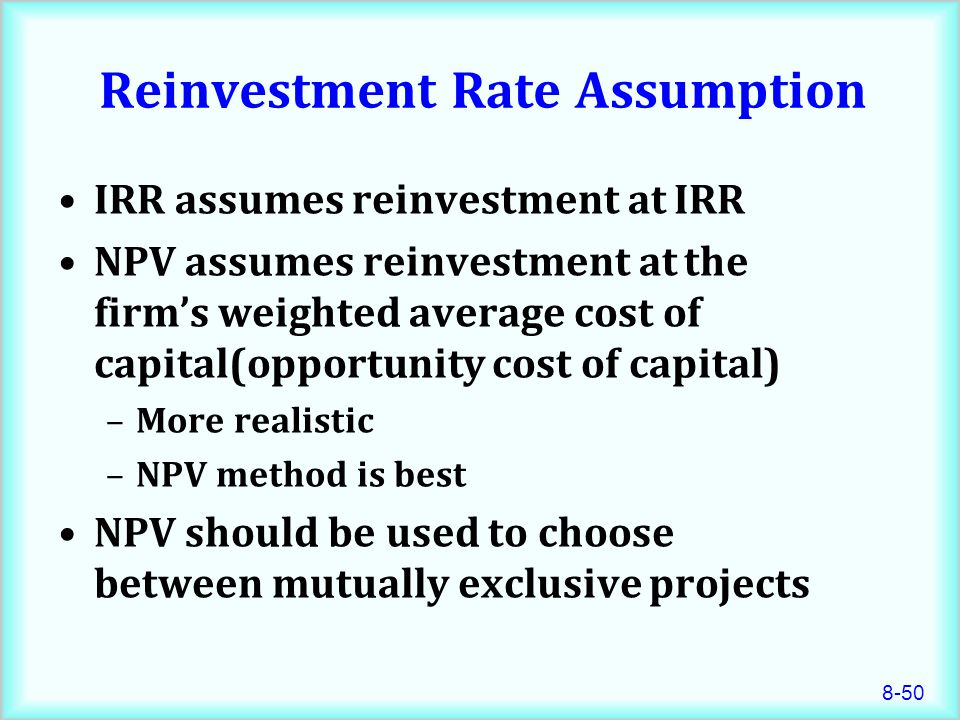 8-50 Reinvestment Rate Assumption IRR assumes reinvestment at IRR NPV assumes reinvestment at the firm's weighted average cost of capital(opportunity cost of capital) –More realistic –NPV method is best NPV should be used to choose between mutually exclusive projects