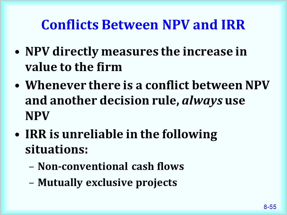 8-55 Conflicts Between NPV and IRR NPV directly measures the increase in value to the firm Whenever there is a conflict between NPV and another decision rule, always use NPV IRR is unreliable in the following situations: –Non-conventional cash flows –Mutually exclusive projects