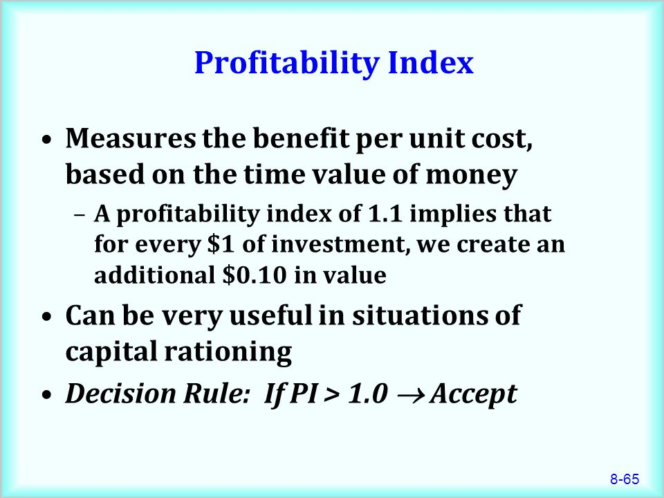 8-65 Profitability Index Measures the benefit per unit cost, based on the time value of money –A profitability index of 1.1 implies that for every $1 of investment, we create an additional $0.10 in value Can be very useful in situations of capital rationing Decision Rule: If PI > 1.0  Accept