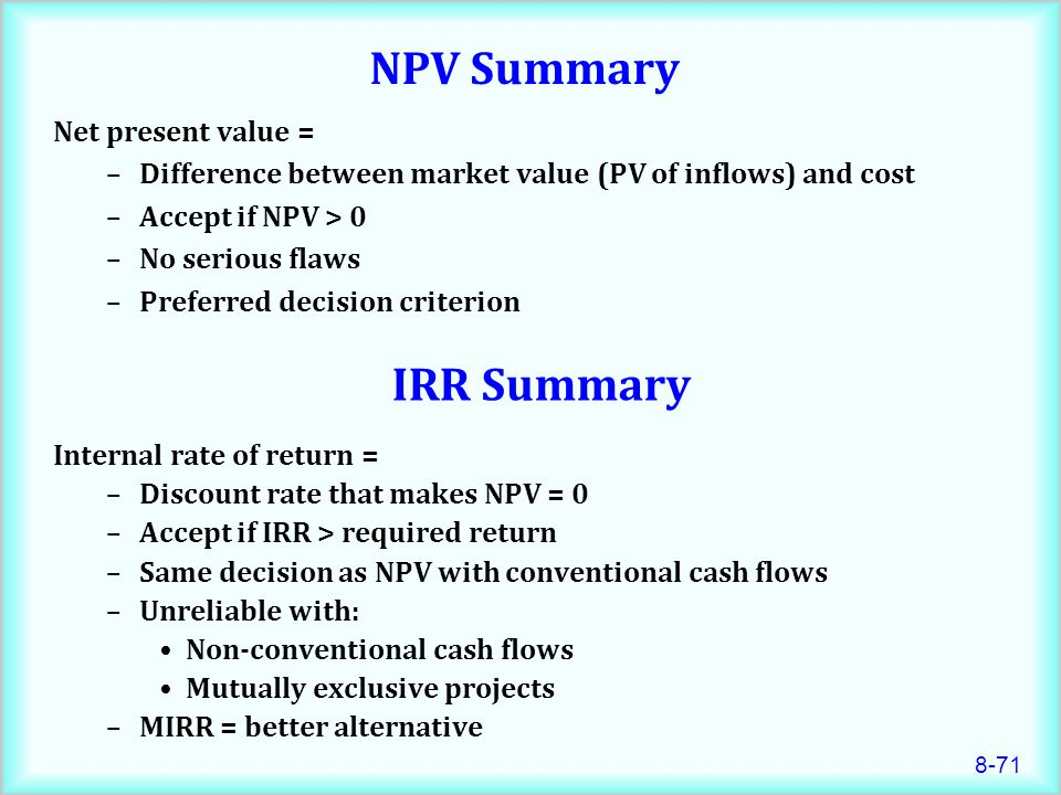 8-71 NPV Summary Net present value = –Difference between market value (PV of inflows) and cost –Accept if NPV > 0 –No serious flaws –Preferred decision criterion IRR Summary Internal rate of return = –Discount rate that makes NPV = 0 –Accept if IRR > required return –Same decision as NPV with conventional cash flows –Unreliable with: Non-conventional cash flows Mutually exclusive projects –MIRR = better alternative