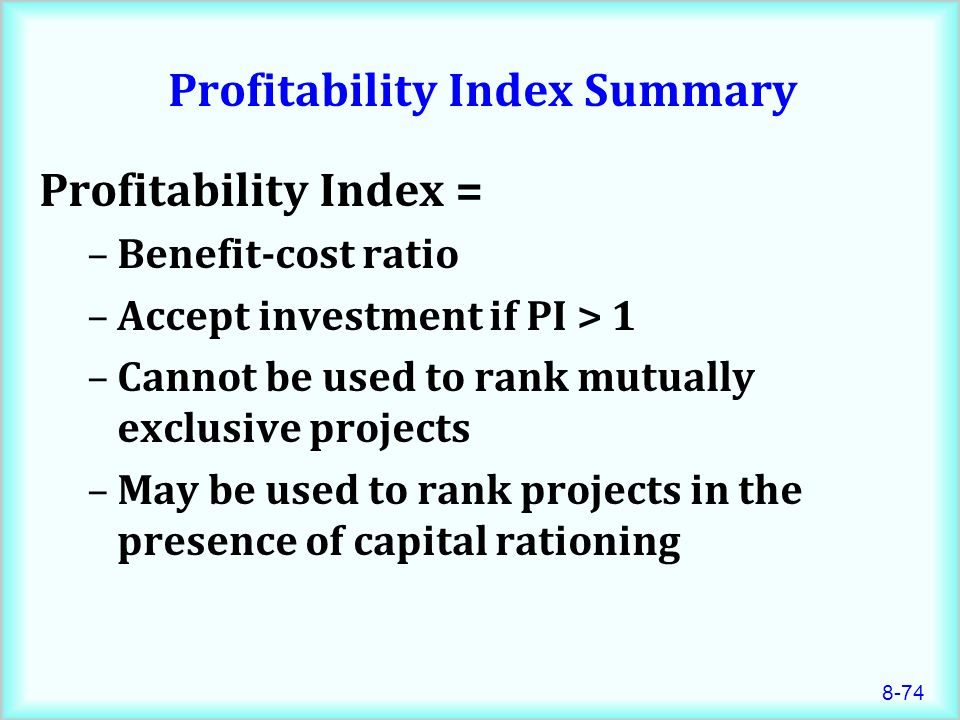 8-74 Profitability Index Summary Profitability Index = –Benefit-cost ratio –Accept investment if PI > 1 –Cannot be used to rank mutually exclusive projects –May be used to rank projects in the presence of capital rationing