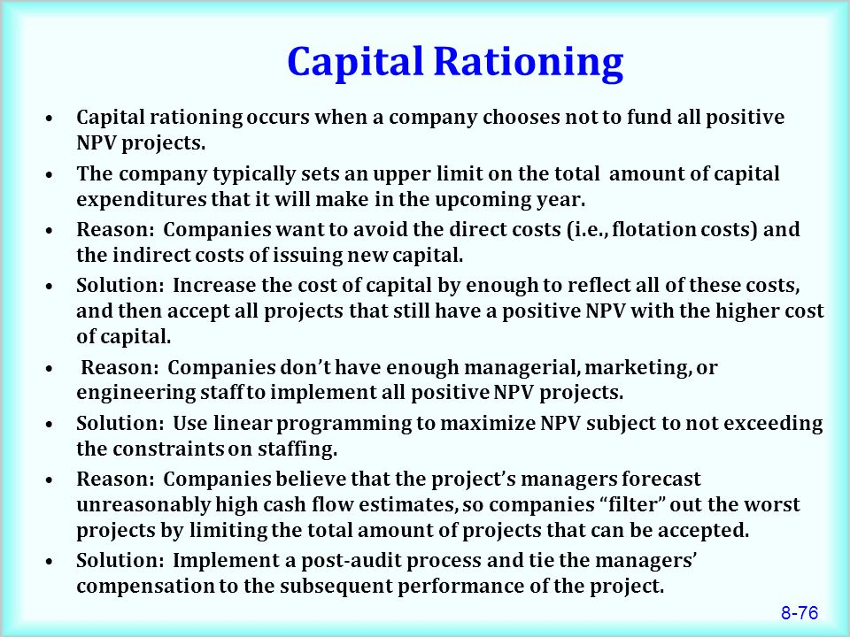 8-76 Capital Rationing Capital rationing occurs when a company chooses not to fund all positive NPV projects.