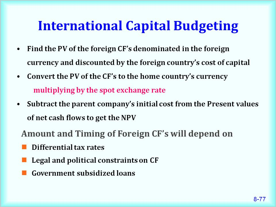 8-77 Find the PV of the foreign CF's denominated in the foreign currency and discounted by the foreign country's cost of capital Convert the PV of the CF's to the home country's currency multiplying by the spot exchange rate Subtract the parent company's initial cost from the Present values of net cash flows to get the NPV International Capital Budgeting Amount and Timing of Foreign CF's will depend on Differential tax rates Legal and political constraints on CF Government subsidized loans