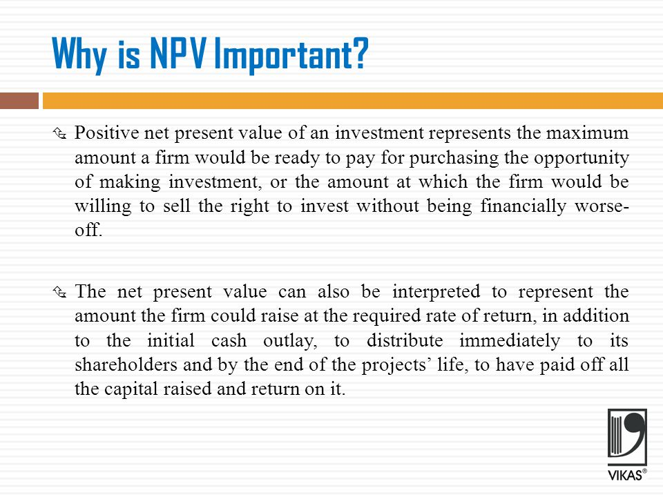 Acceptance Rule  Accept the project when NPV is positive NPV > 0  Reject the project when NPV is negative NPV < 0  May accept the project when NPV is zero NPV = 0 The NPV method can be used to select between mutually exclusive projects; the one with the higher NPV should be selected.