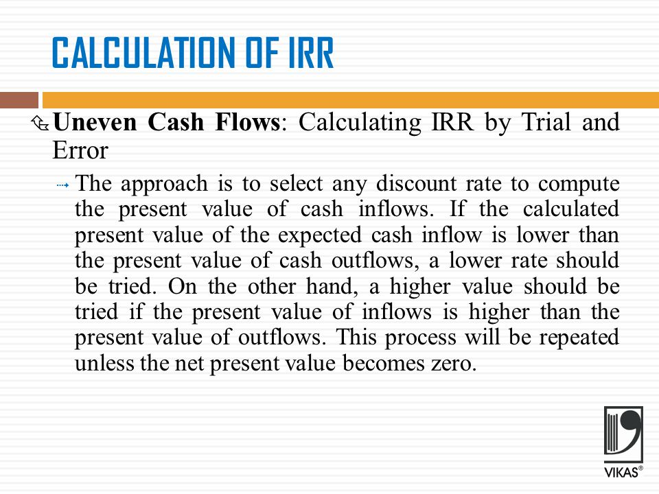 CALCULATION OF IRR  Level Cash Flows  Let us assume that an investment would cost Rs 20,000 and provide annual cash inflow of Rs 5,430 for 6 years  The IRR of the investment can be found out as follows