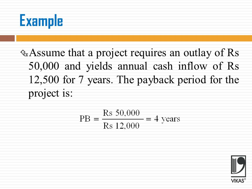 PAYBACK  Unequal cash flows In case of unequal cash inflows, the payback period can be found out by adding up the cash inflows until the total is equal to the initial cash outlay.
