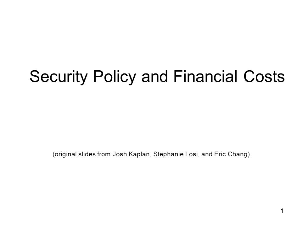 1 Security Policy and Financial Costs (original slides from Josh Kaplan, Stephanie Losi, and Eric Chang)