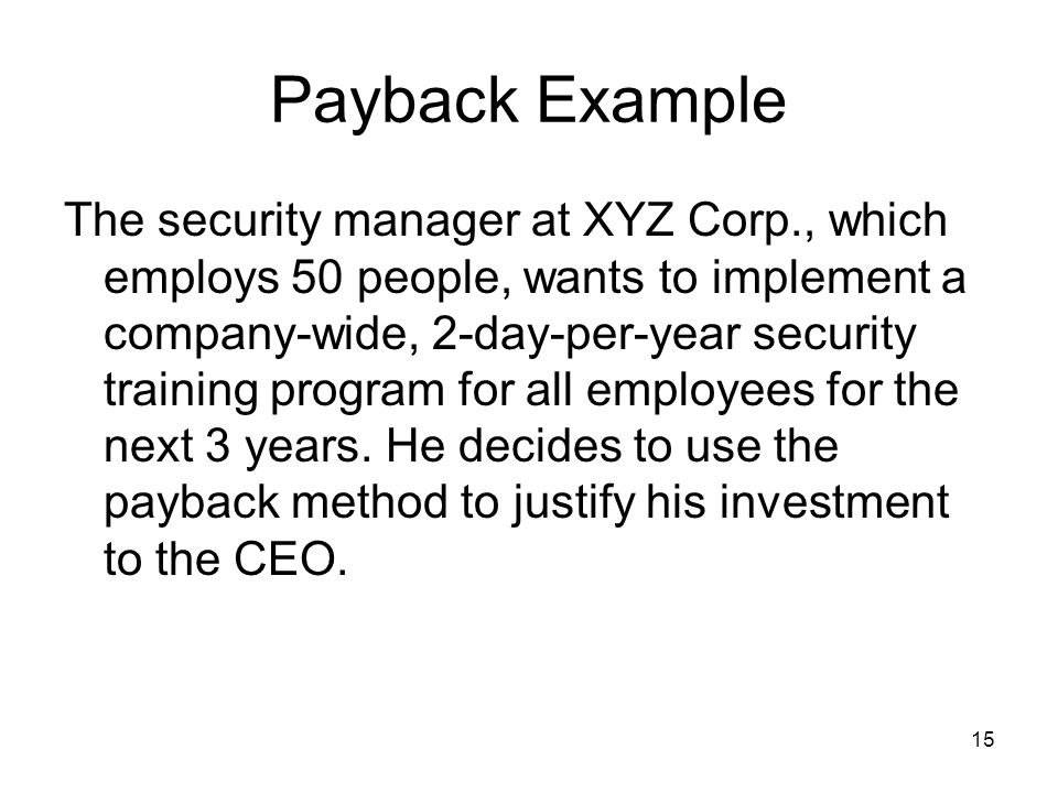 15 Payback Example The security manager at XYZ Corp., which employs 50 people, wants to implement a company-wide, 2-day-per-year security training program for all employees for the next 3 years.
