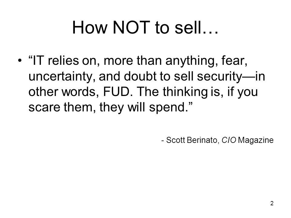 2 How NOT to sell… IT relies on, more than anything, fear, uncertainty, and doubt to sell security—in other words, FUD.