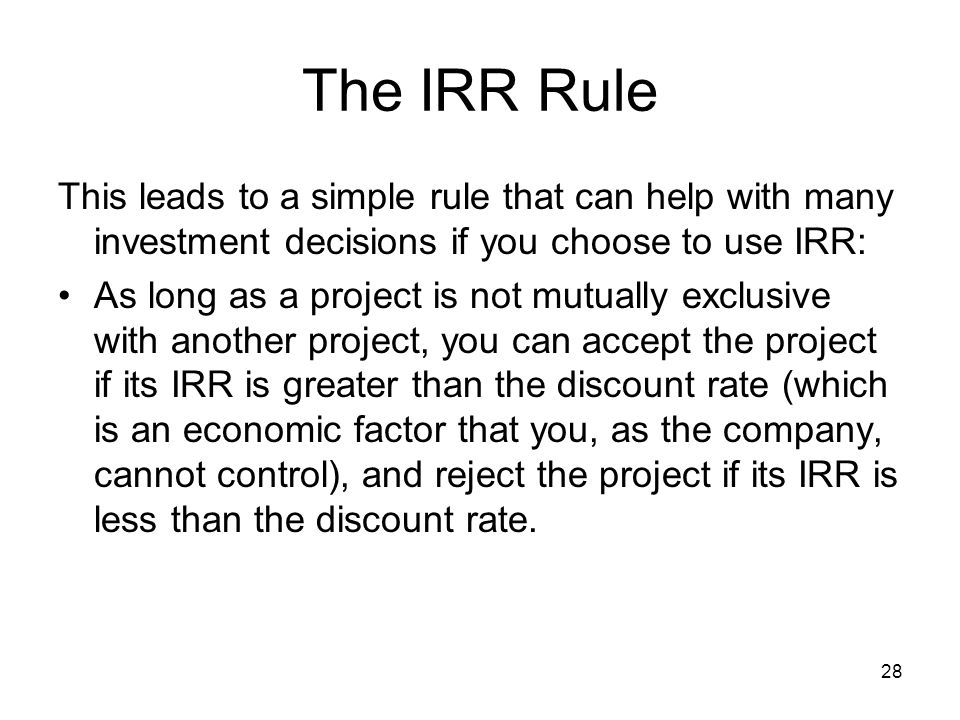 28 The IRR Rule This leads to a simple rule that can help with many investment decisions if you choose to use IRR: As long as a project is not mutually exclusive with another project, you can accept the project if its IRR is greater than the discount rate (which is an economic factor that you, as the company, cannot control), and reject the project if its IRR is less than the discount rate.