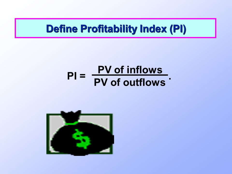 PI =. PV of inflows PV of outflows Define Profitability Index (PI)