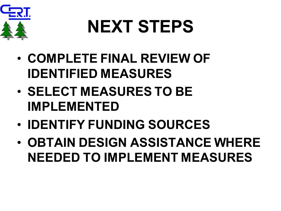 NEXT STEPS COMPLETE FINAL REVIEW OF IDENTIFIED MEASURES SELECT MEASURES TO BE IMPLEMENTED IDENTIFY FUNDING SOURCES OBTAIN DESIGN ASSISTANCE WHERE NEEDED TO IMPLEMENT MEASURES