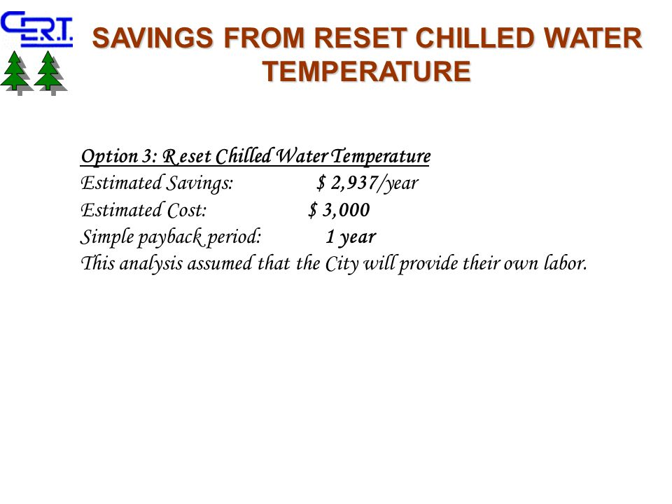 SAVINGS FROM RESET CHILLED WATER TEMPERATURE Option 3: R eset Chilled Water Temperature Estimated Savings: $ 2,937/year Estimated Cost: $ 3,000 Simple payback period: 1 year This analysis assumed that the City will provide their own labor.