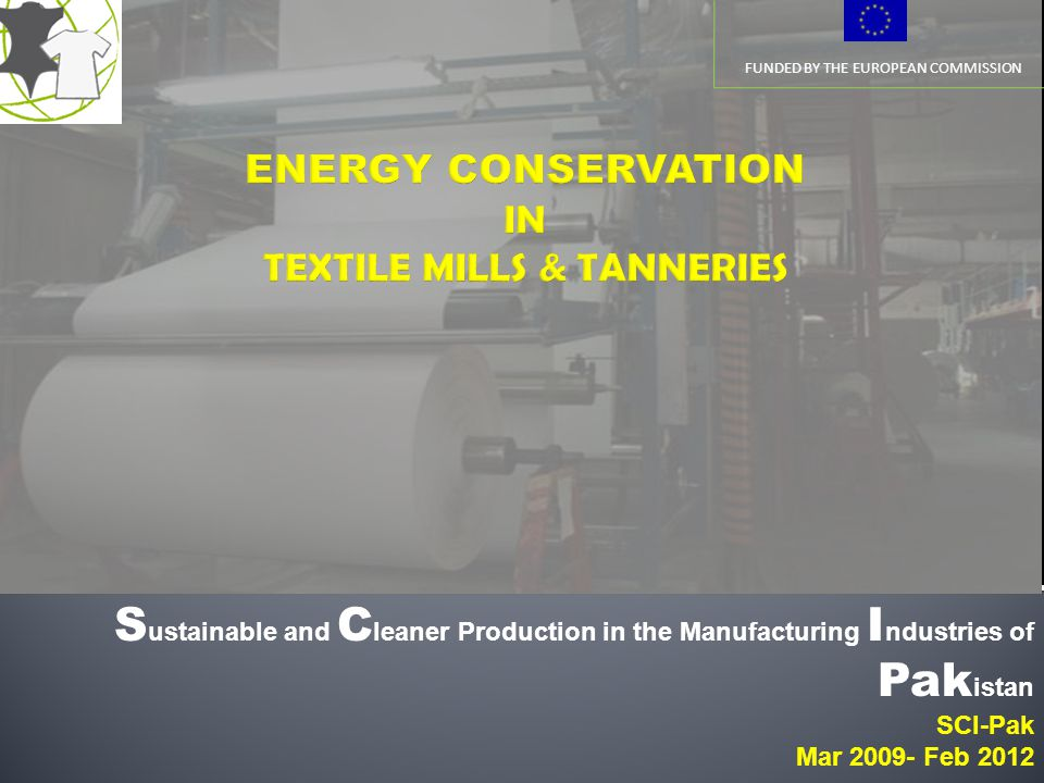 FUNDED BY THE EUROPEAN COMMISSION S ustainable and C leaner Production in the Manufacturing I ndustries of Pak istan SCI-Pak Mar 2009- Feb 2012