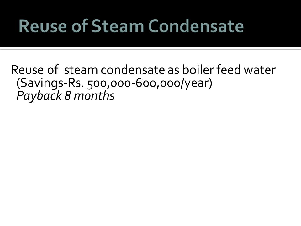 Reuse of steam condensate as boiler feed water (Savings-Rs. 500,000-600,000/year) Payback 8 months
