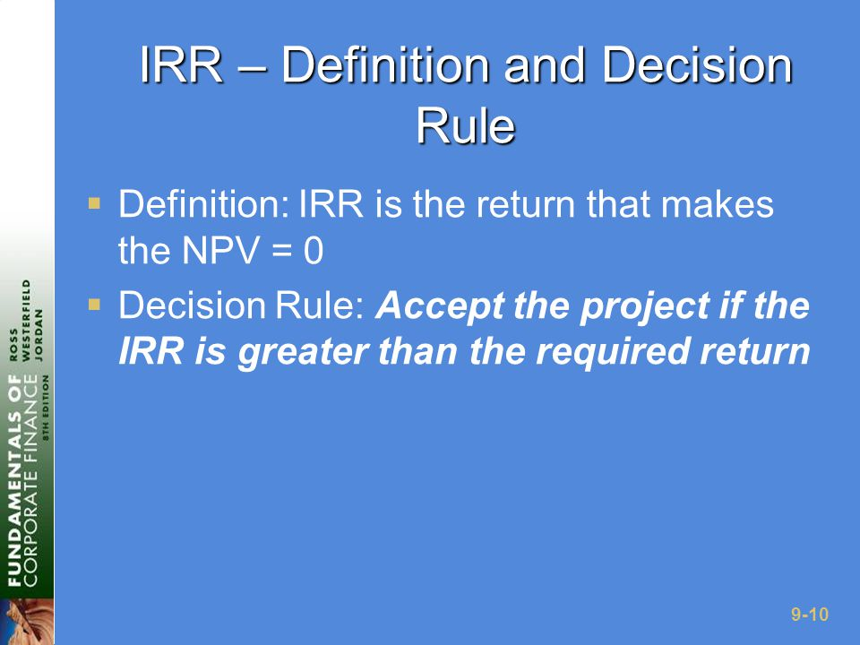 9-10 IRR – Definition and Decision Rule  Definition: IRR is the return that makes the NPV = 0  Decision Rule: Accept the project if the IRR is greater than the required return