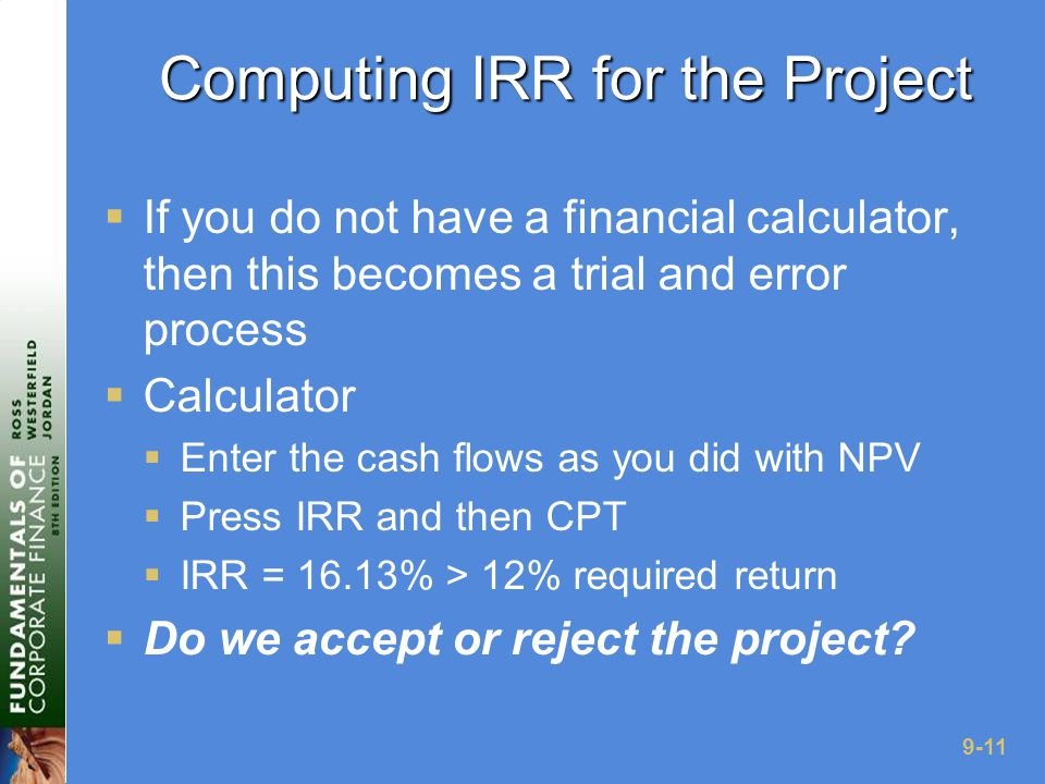 9-11 Computing IRR for the Project  If you do not have a financial calculator, then this becomes a trial and error process  Calculator  Enter the cash flows as you did with NPV  Press IRR and then CPT  IRR = 16.13% > 12% required return  Do we accept or reject the project