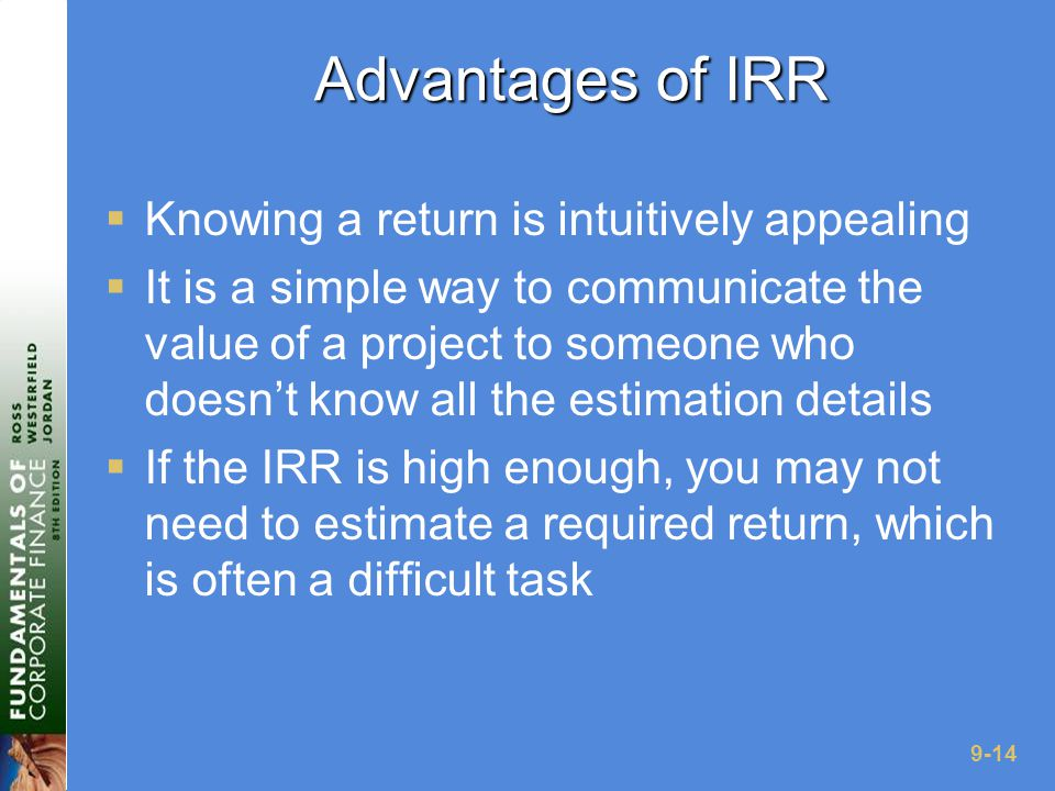 9-14 Advantages of IRR  Knowing a return is intuitively appealing  It is a simple way to communicate the value of a project to someone who doesn't know all the estimation details  If the IRR is high enough, you may not need to estimate a required return, which is often a difficult task