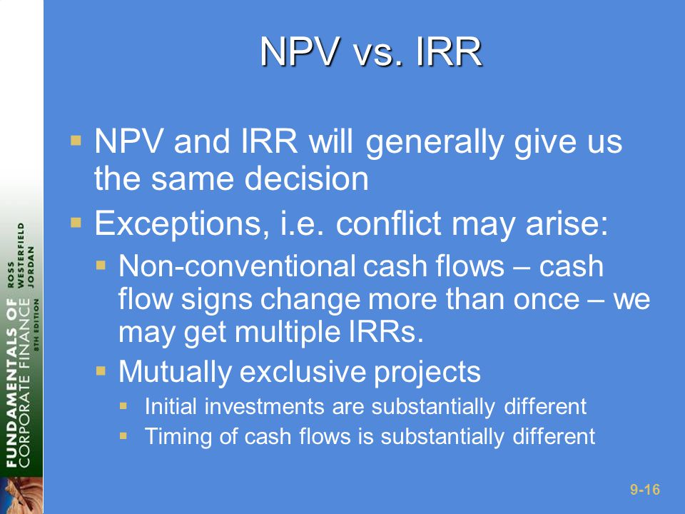 9-16 NPV vs. IRR  NPV and IRR will generally give us the same decision  Exceptions, i.e.