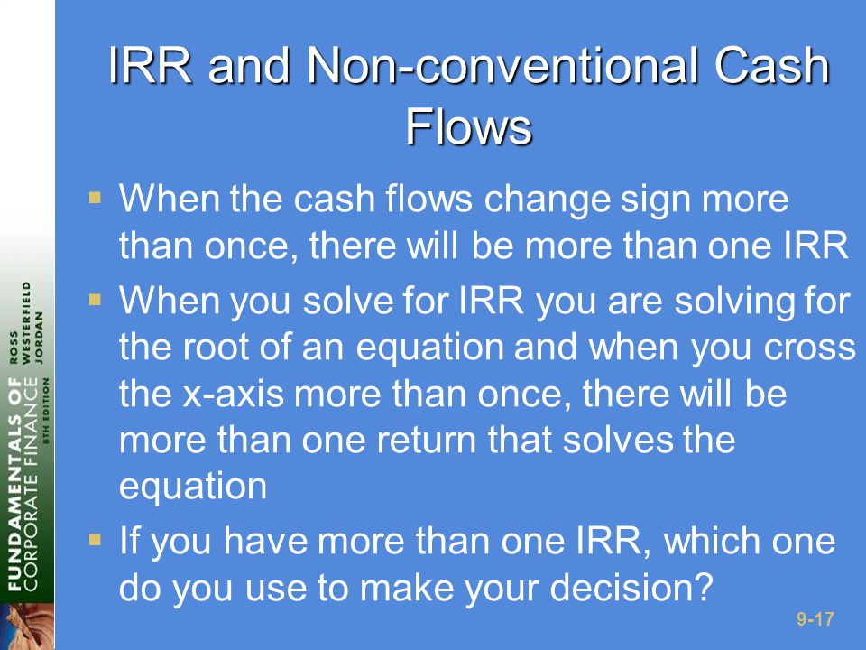 9-17 IRR and Non-conventional Cash Flows  When the cash flows change sign more than once, there will be more than one IRR  When you solve for IRR you are solving for the root of an equation and when you cross the x-axis more than once, there will be more than one return that solves the equation  If you have more than one IRR, which one do you use to make your decision