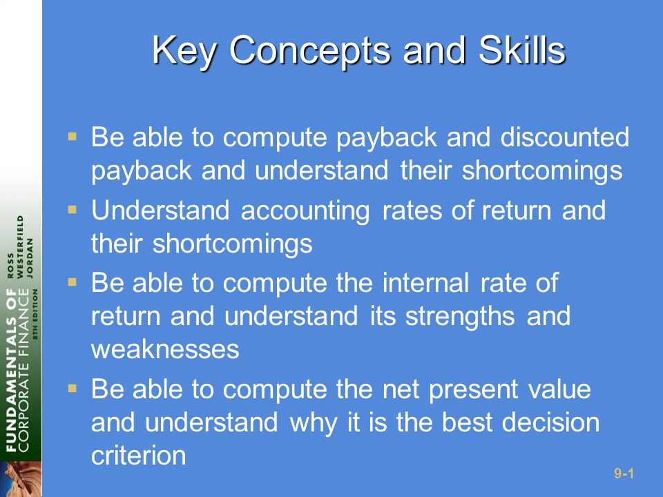 9-1 Key Concepts and Skills  Be able to compute payback and discounted payback and understand their shortcomings  Understand accounting rates of return and their shortcomings  Be able to compute the internal rate of return and understand its strengths and weaknesses  Be able to compute the net present value and understand why it is the best decision criterion